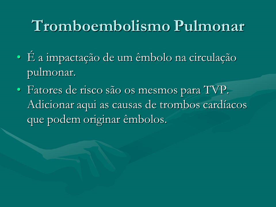 Tromboembolismo Pulmonar É a impactação de um êmbolo na circulação pulmonar.É a impactação de um êmbolo na circulação pulmonar. Fatores de risco são o