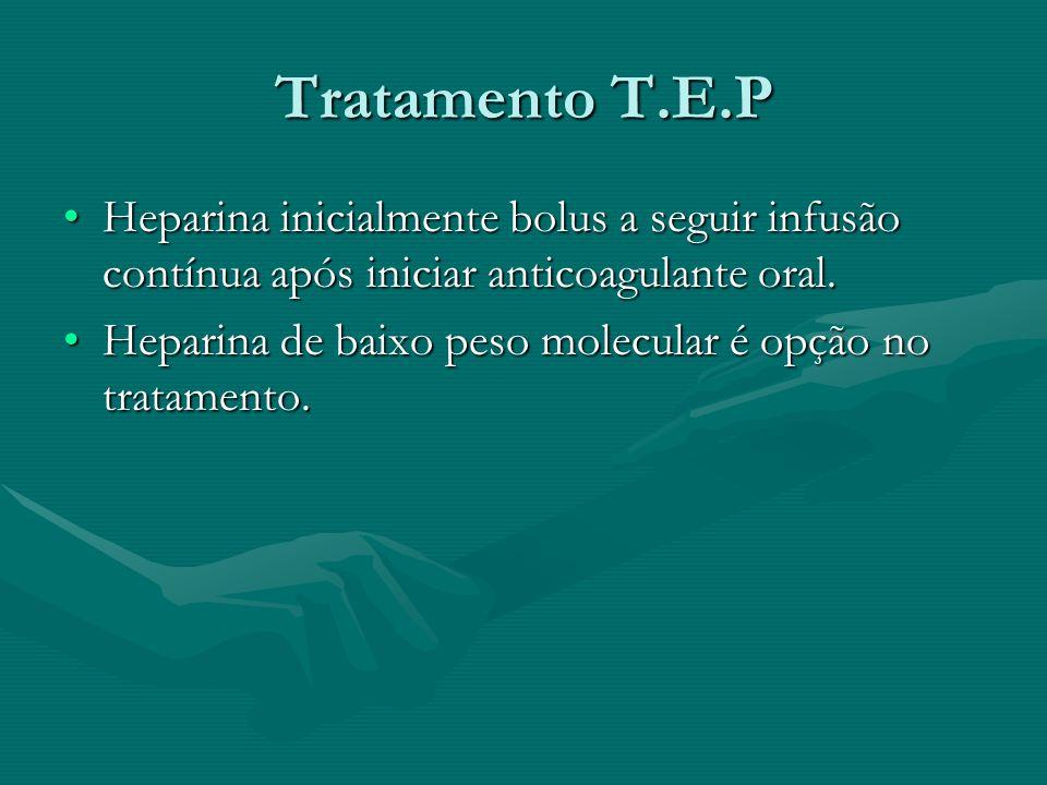 Tratamento T.E.P Heparina inicialmente bolus a seguir infusão contínua após iniciar anticoagulante oral.Heparina inicialmente bolus a seguir infusão c