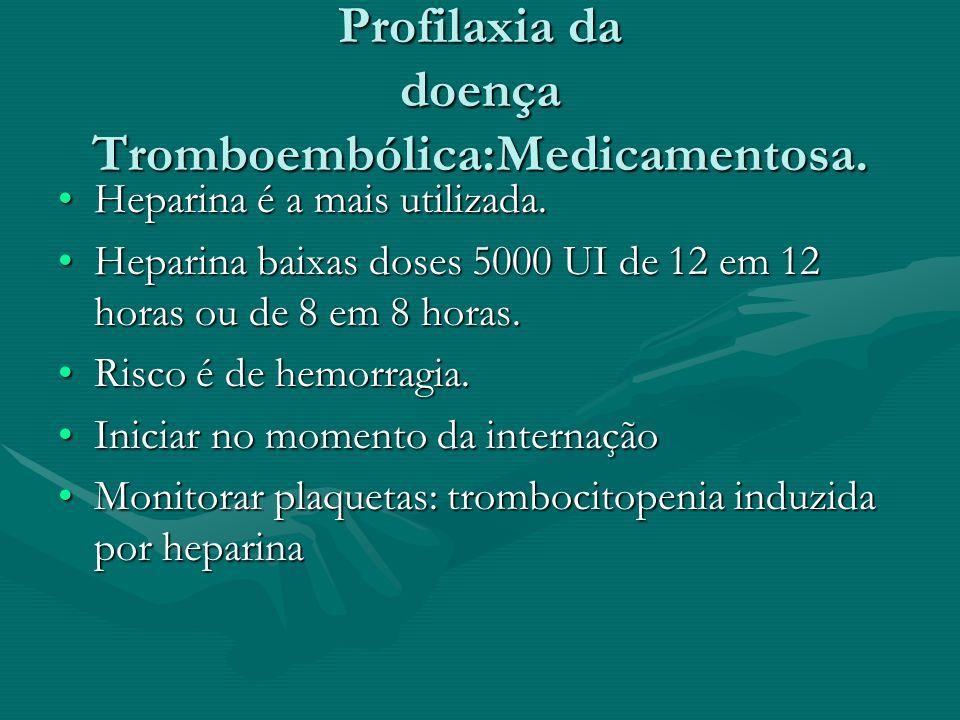 Profilaxia da doença Tromboembólica:Medicamentosa. Heparina é a mais utilizada.Heparina é a mais utilizada. Heparina baixas doses 5000 UI de 12 em 12