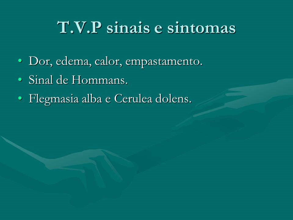 T.V.P sinais e sintomas Dor, edema, calor, empastamento.Dor, edema, calor, empastamento. Sinal de Hommans.Sinal de Hommans. Flegmasia alba e Cerulea d