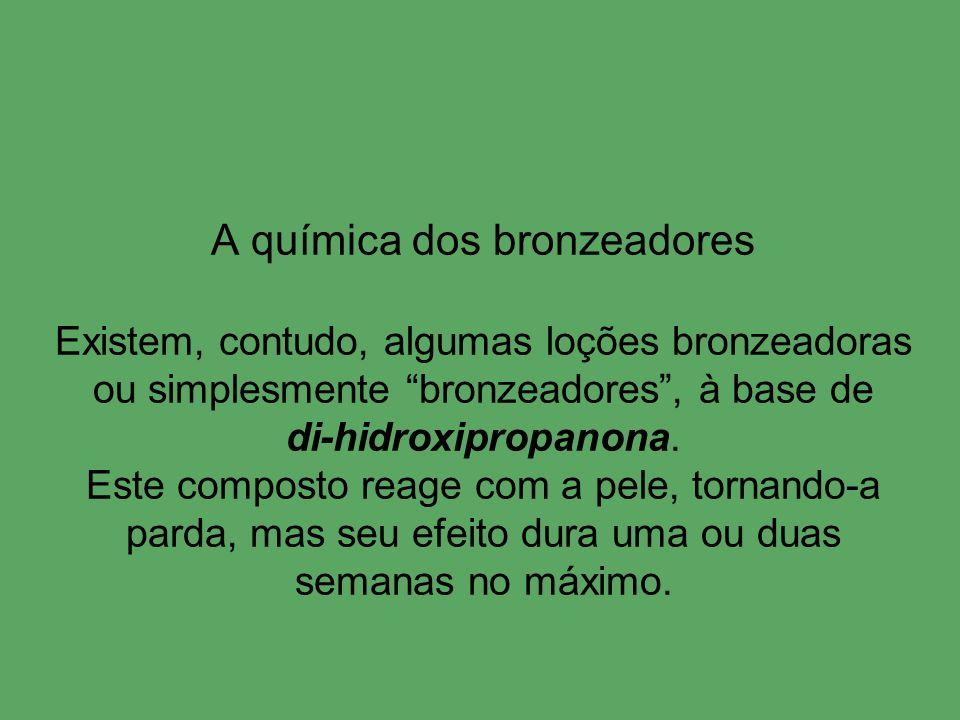 A química dos bronzeadores Existem, contudo, algumas loções bronzeadoras ou simplesmente bronzeadores, à base de di-hidroxipropanona. Este composto re