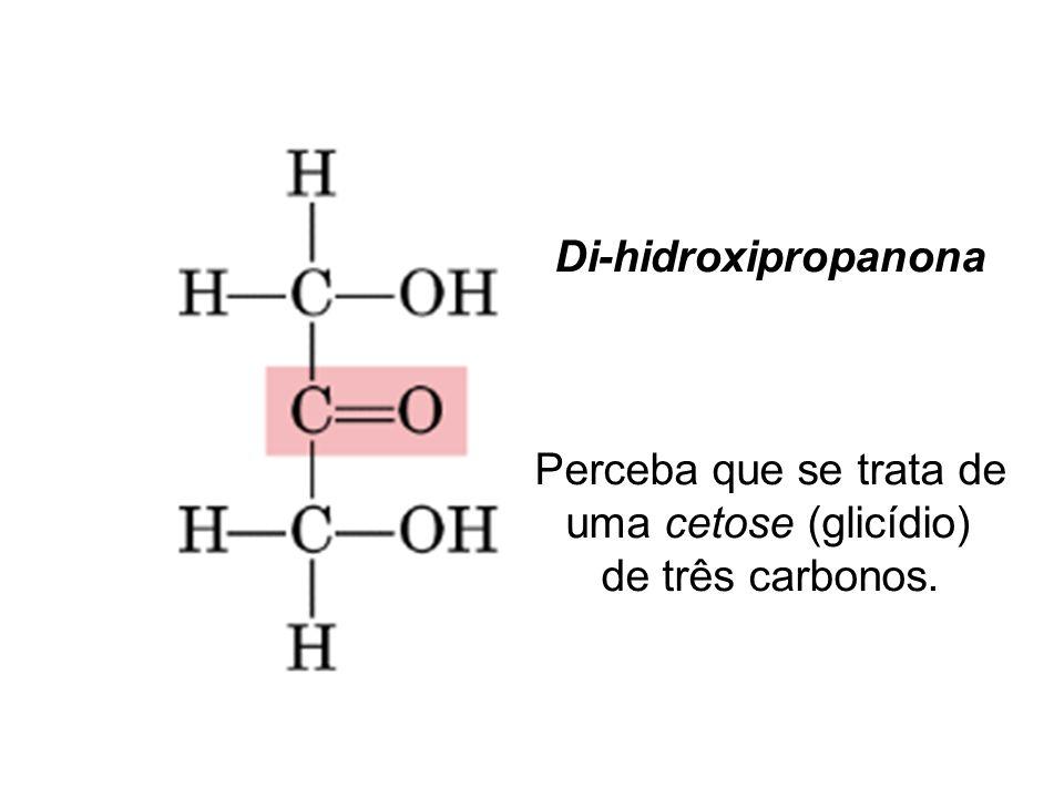 Di-hidroxipropanona Perceba que se trata de uma cetose (glicídio) de três carbonos.