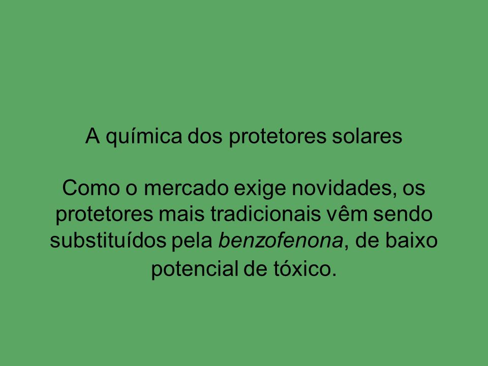 A química dos protetores solares Como o mercado exige novidades, os protetores mais tradicionais vêm sendo substituídos pela benzofenona, de baixo pot