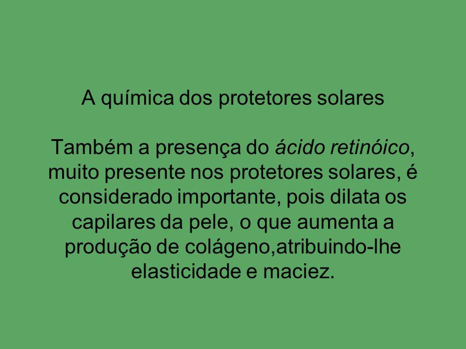 A química dos protetores solares Também a presença do ácido retinóico, muito presente nos protetores solares, é considerado importante, pois dilata os