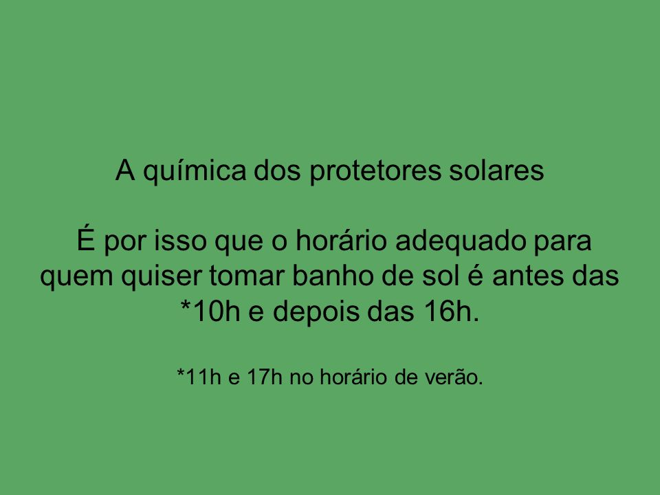 A química dos protetores solares É por isso que o horário adequado para quem quiser tomar banho de sol é antes das *10h e depois das 16h. *11h e 17h n