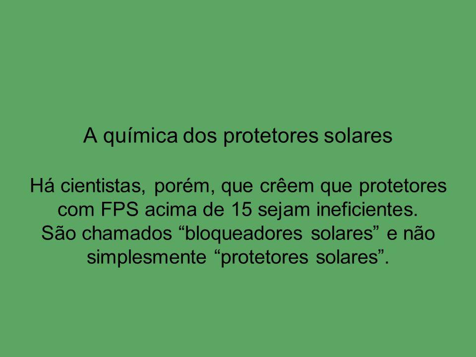 A química dos protetores solares Há cientistas, porém, que crêem que protetores com FPS acima de 15 sejam ineficientes. São chamados bloqueadores sola