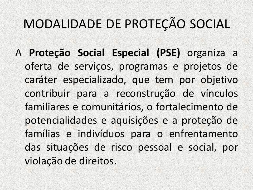 MODALIDADE DE PROTEÇÃO SOCIAL A Proteção Social Especial (PSE) organiza a oferta de serviços, programas e projetos de caráter especializado, que tem p