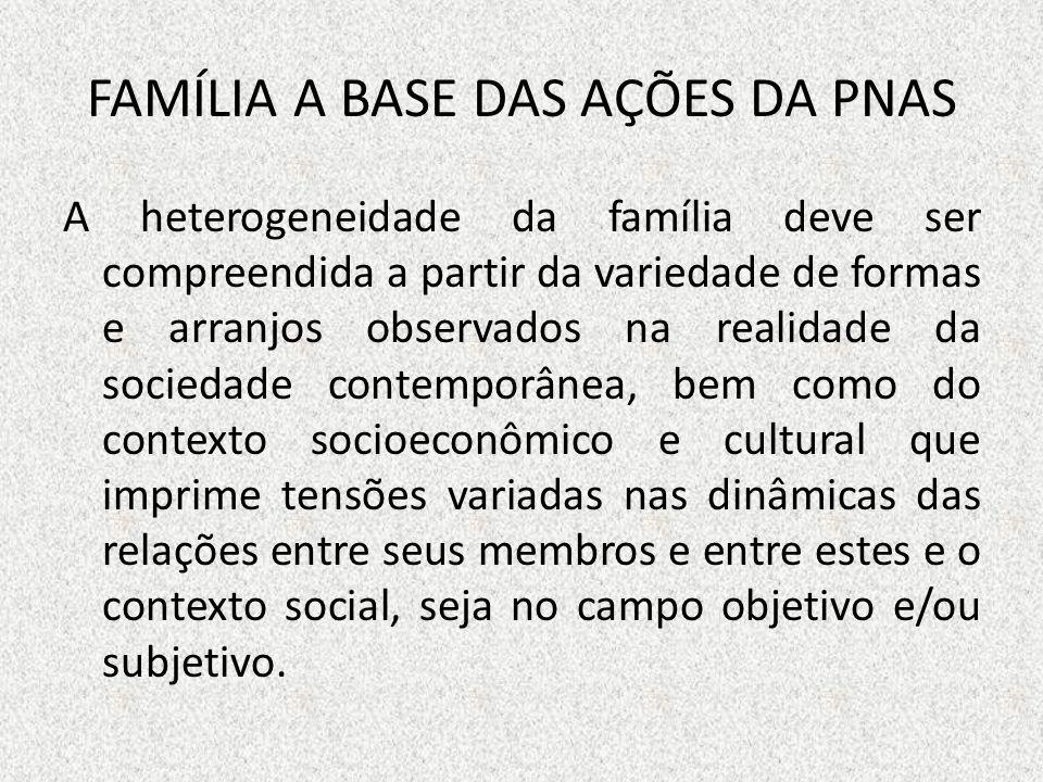 FAMÍLIA A BASE DAS AÇÕES DA PNAS A heterogeneidade da família deve ser compreendida a partir da variedade de formas e arranjos observados na realidade