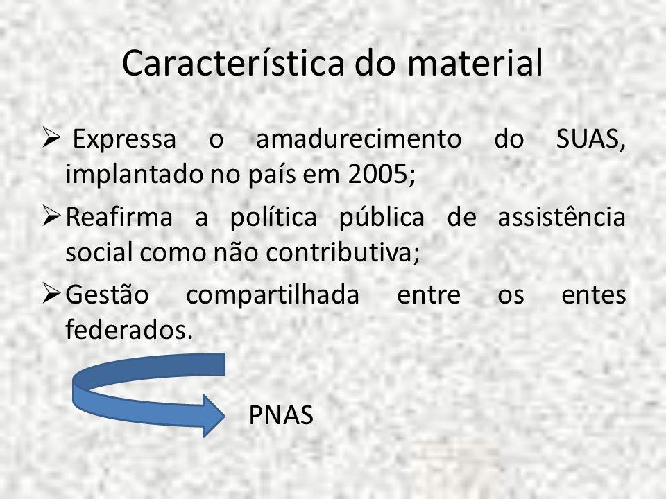 Característica do material Expressa o amadurecimento do SUAS, implantado no país em 2005; Reafirma a política pública de assistência social como não c