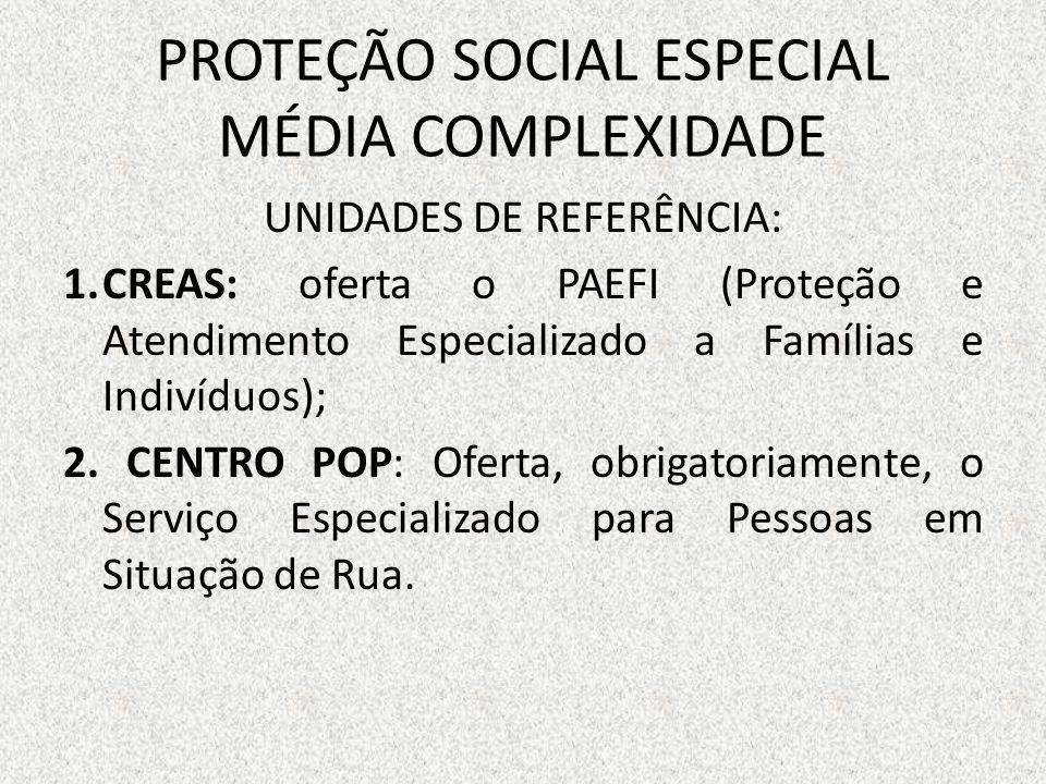PROTEÇÃO SOCIAL ESPECIAL MÉDIA COMPLEXIDADE UNIDADES DE REFERÊNCIA: 1.CREAS: oferta o PAEFI (Proteção e Atendimento Especializado a Famílias e Indivíd