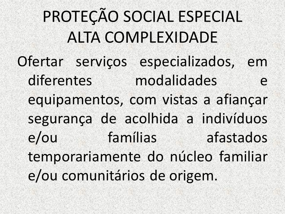 PROTEÇÃO SOCIAL ESPECIAL ALTA COMPLEXIDADE Ofertar serviços especializados, em diferentes modalidades e equipamentos, com vistas a afiançar segurança