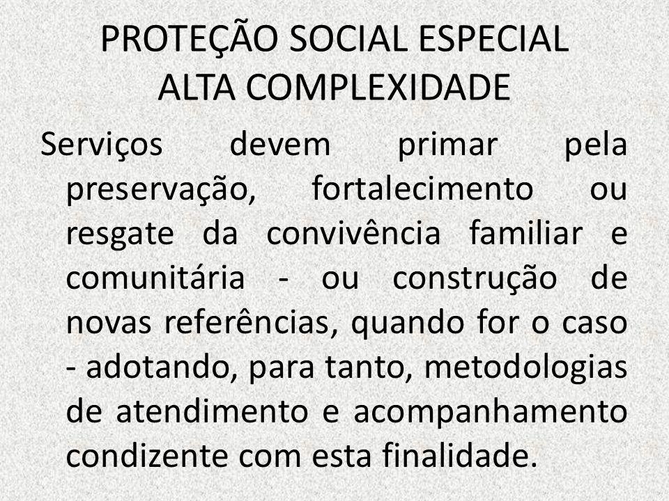 PROTEÇÃO SOCIAL ESPECIAL ALTA COMPLEXIDADE Serviços devem primar pela preservação, fortalecimento ou resgate da convivência familiar e comunitária - o