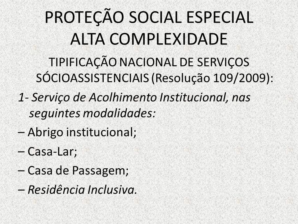 PROTEÇÃO SOCIAL ESPECIAL ALTA COMPLEXIDADE TIPIFICAÇÃO NACIONAL DE SERVIÇOS SÓCIOASSISTENCIAIS (Resolução 109/2009): 1- Serviço de Acolhimento Institu
