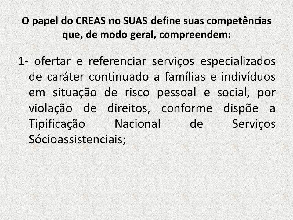 O papel do CREAS no SUAS define suas competências que, de modo geral, compreendem: 1- ofertar e referenciar serviços especializados de caráter continu