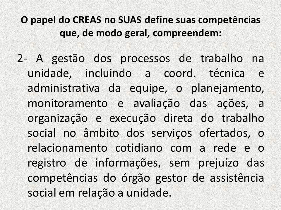 O papel do CREAS no SUAS define suas competências que, de modo geral, compreendem: 2- A gestão dos processos de trabalho na unidade, incluindo a coord