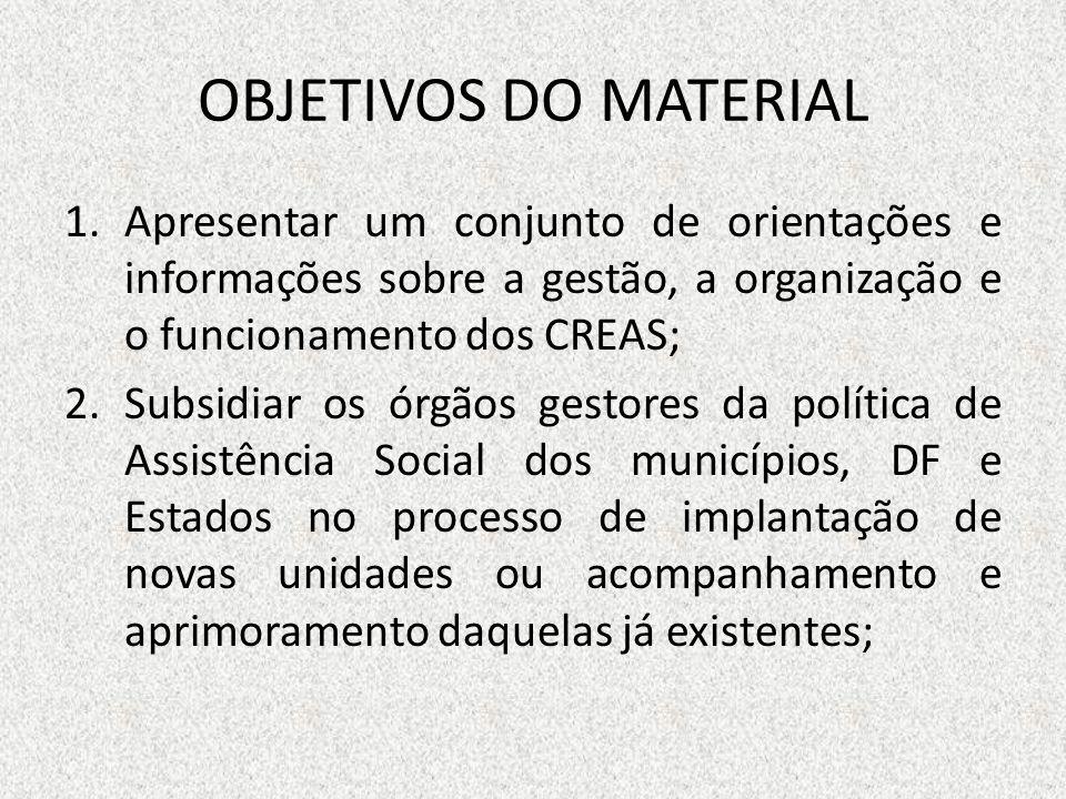 OBJETIVOS DO MATERIAL 1.Apresentar um conjunto de orientações e informações sobre a gestão, a organização e o funcionamento dos CREAS; 2.Subsidiar os