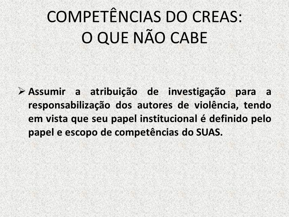 COMPETÊNCIAS DO CREAS: O QUE NÃO CABE Assumir a atribuição de investigação para a responsabilização dos autores de violência, tendo em vista que seu p