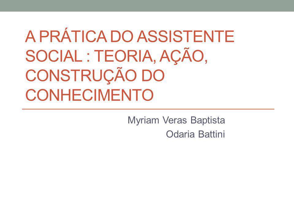 A PRÁTICA DO ASSISTENTE SOCIAL : TEORIA, AÇÃO, CONSTRUÇÃO DO CONHECIMENTO Myriam Veras Baptista Odaria Battini
