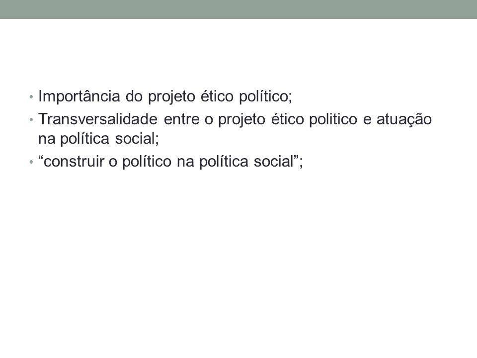 Importância do projeto ético político; Transversalidade entre o projeto ético politico e atuação na política social; construir o político na política