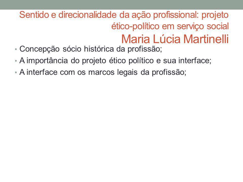 Sentido e direcionalidade da ação profissional: projeto ético-político em serviço social Maria Lúcia Martinelli Concepção sócio histórica da profissão