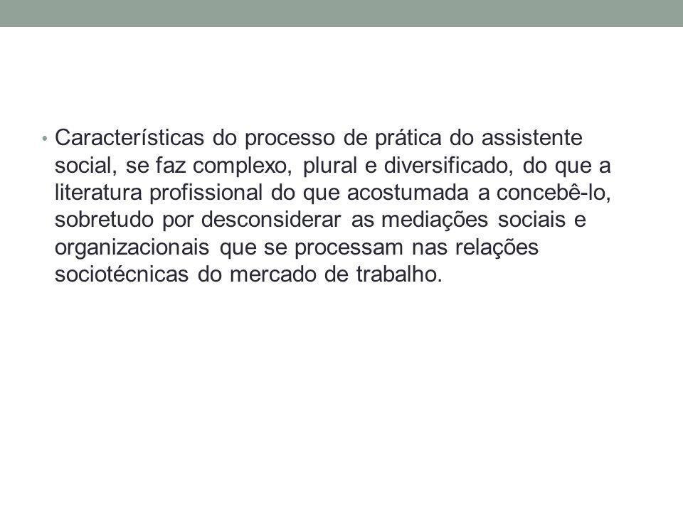 Características do processo de prática do assistente social, se faz complexo, plural e diversificado, do que a literatura profissional do que acostuma