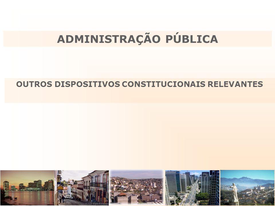 OUTROS DISPOSITIVOS CONSTITUCIONAIS RELEVANTES ADMINISTRAÇÃO PÚBLICA