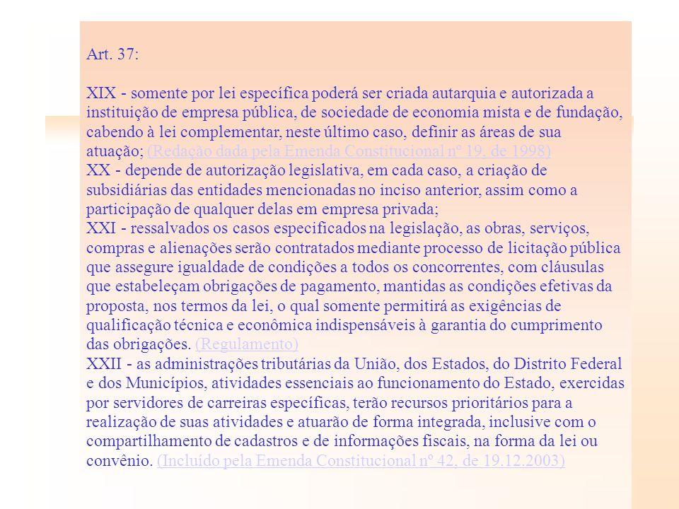 Art. 37: XIX - somente por lei específica poderá ser criada autarquia e autorizada a instituição de empresa pública, de sociedade de economia mista e