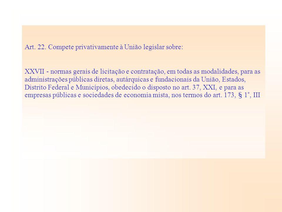Art. 22. Compete privativamente à União legislar sobre: XXVII - normas gerais de licitação e contratação, em todas as modalidades, para as administraç