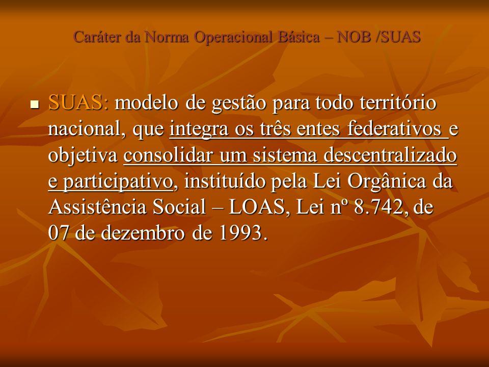 Caráter da Norma Operacional Básica – NOB /SUAS Caráter da Norma Operacional Básica – NOB /SUAS SUAS: modelo de gestão para todo território nacional,