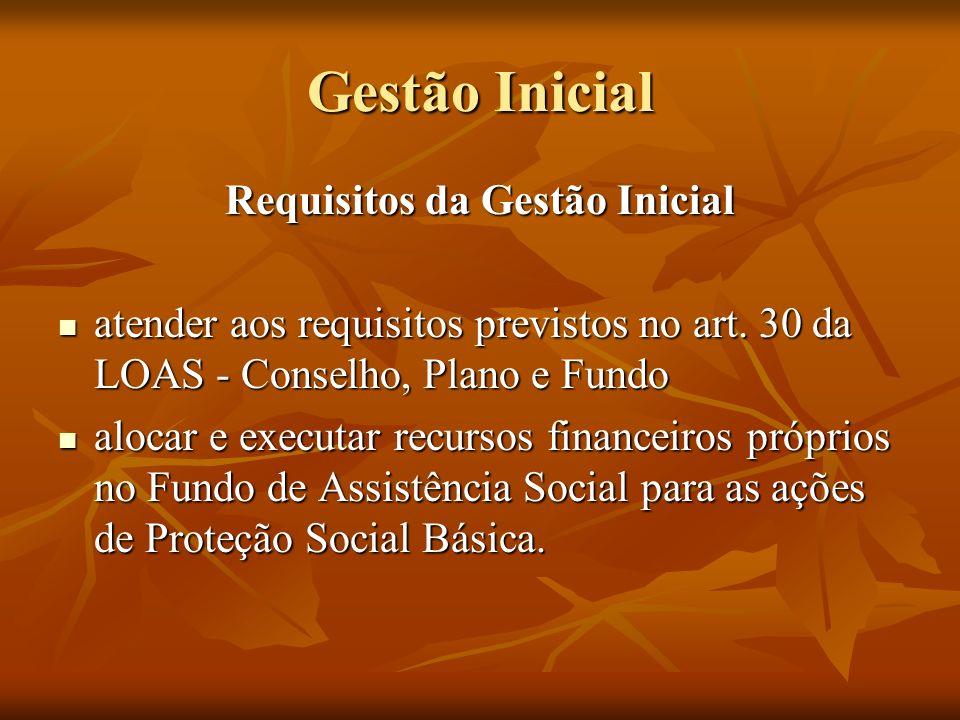 Gestão Inicial Requisitos da Gestão Inicial atender aos requisitos previstos no art. 30 da LOAS - Conselho, Plano e Fundo atender aos requisitos previ