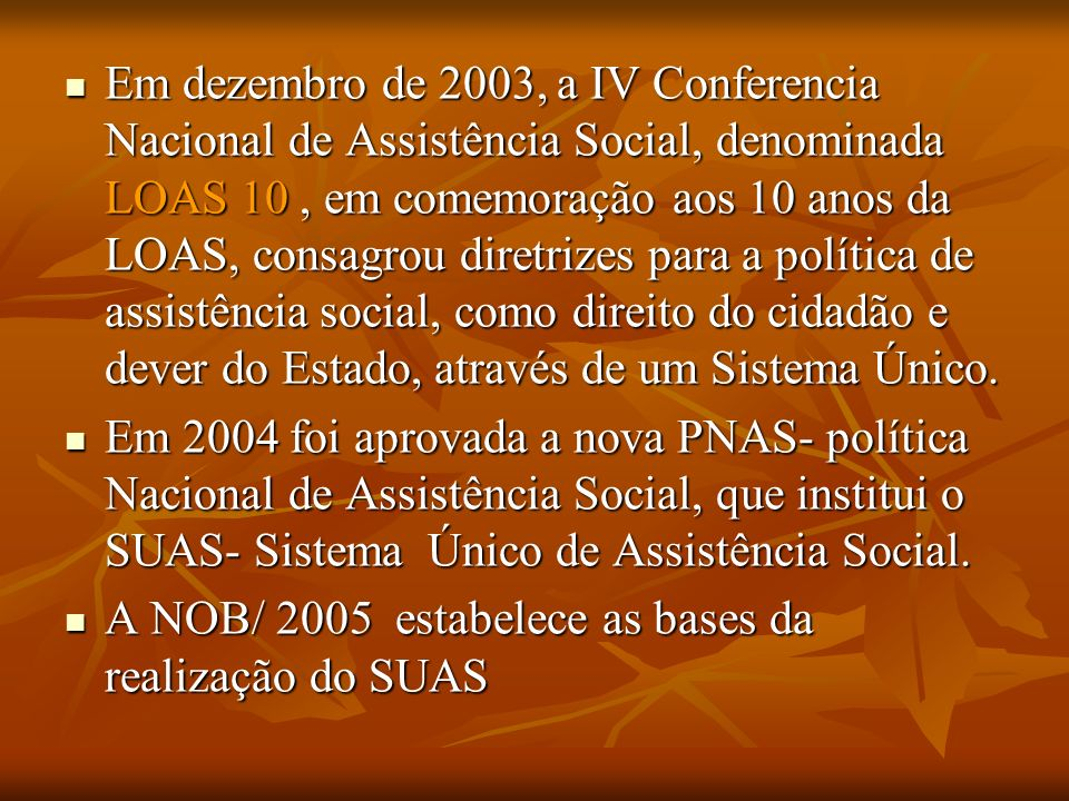 Em dezembro de 2003, a IV Conferencia Nacional de Assistência Social, denominada LOAS 10, em comemoração aos 10 anos da LOAS, consagrou diretrizes para a política de assistência social, como direito do cidadão e dever do Estado, através de um Sistema Único.