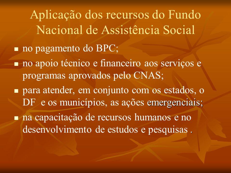 Aplicação dos recursos do Fundo Nacional de Assistência Social no pagamento do BPC; no apoio técnico e financeiro aos serviços e programas aprovados pelo CNAS; emergenciais; para atender, em conjunto com os estados, o DF e os municípios, as ações emergenciais;.
