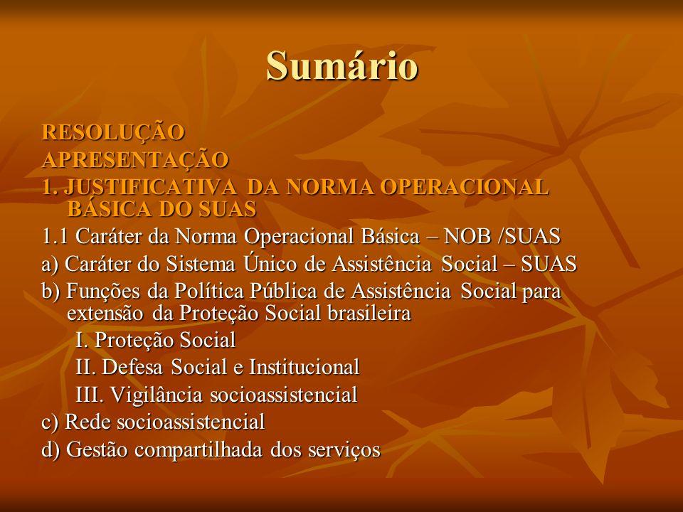 Sumário RESOLUÇÃOAPRESENTAÇÃO 1. JUSTIFICATIVA DA NORMA OPERACIONAL BÁSICA DO SUAS 1.1 Caráter da Norma Operacional Básica – NOB /SUAS a) Caráter do S