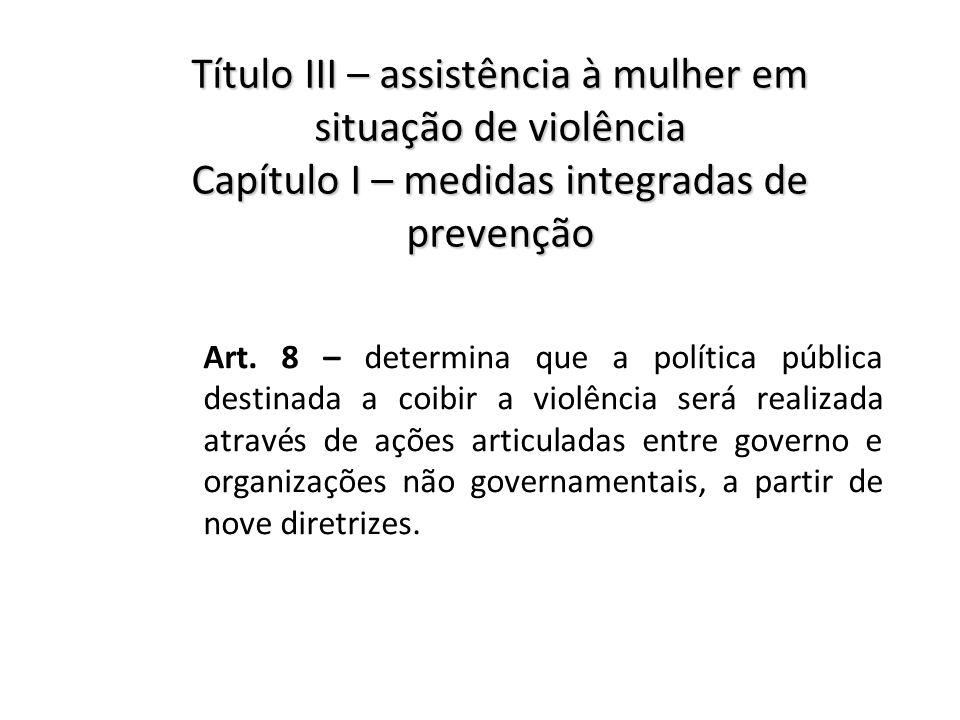Título III – assistência à mulher em situação de violência Capítulo I – medidas integradas de prevenção Art. 8 – determina que a política pública dest