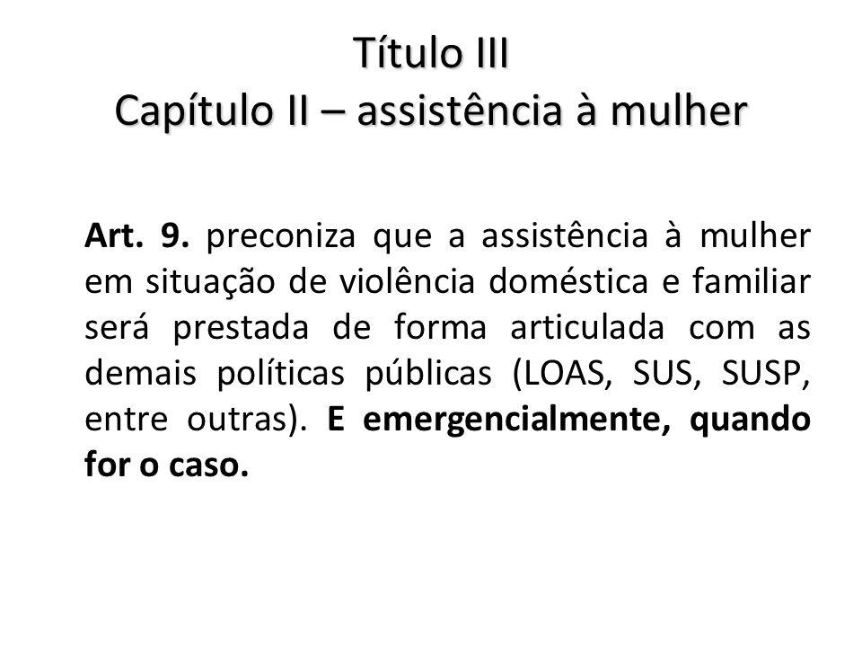 Título III Capítulo II – assistência à mulher Art. 9. preconiza que a assistência à mulher em situação de violência doméstica e familiar será prestada