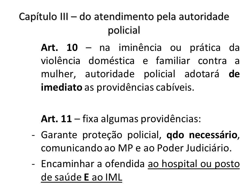 Capítulo III – do atendimento pela autoridade policial Art. 10 – na iminência ou prática da violência doméstica e familiar contra a mulher, autoridade