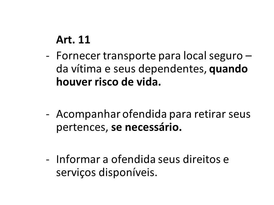 Art. 11 -Fornecer transporte para local seguro – da vítima e seus dependentes, quando houver risco de vida. -Acompanhar ofendida para retirar seus per