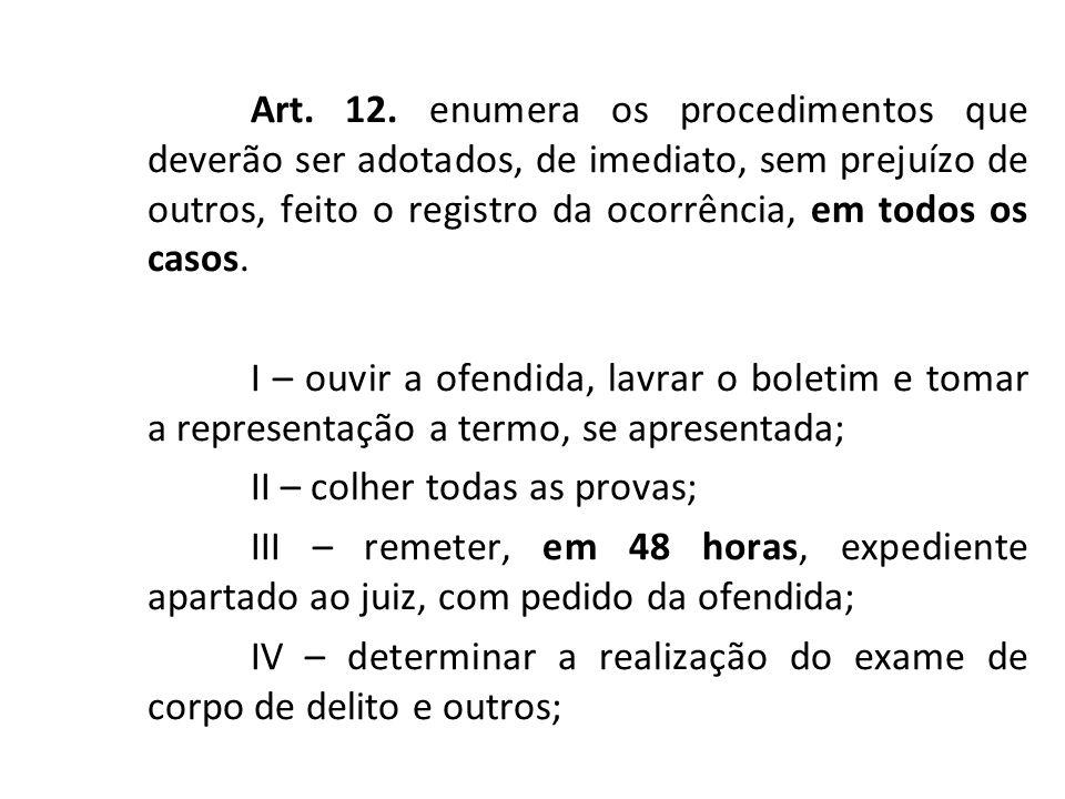Art. 12. enumera os procedimentos que deverão ser adotados, de imediato, sem prejuízo de outros, feito o registro da ocorrência, em todos os casos. I