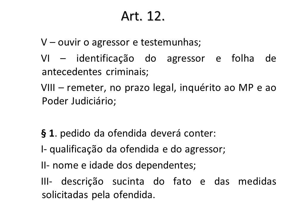 Art. 12. V – ouvir o agressor e testemunhas; VI – identificação do agressor e folha de antecedentes criminais; VIII – remeter, no prazo legal, inquéri
