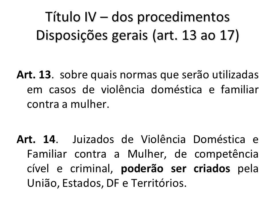 Título IV – dos procedimentos Disposições gerais (art. 13 ao 17) Art. 13. sobre quais normas que serão utilizadas em casos de violência doméstica e fa