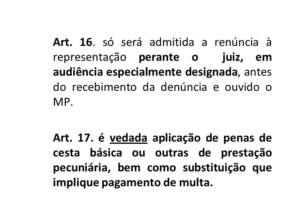 Art. 16. só será admitida a renúncia à representação perante o juiz, em audiência especialmente designada, antes do recebimento da denúncia e ouvido o