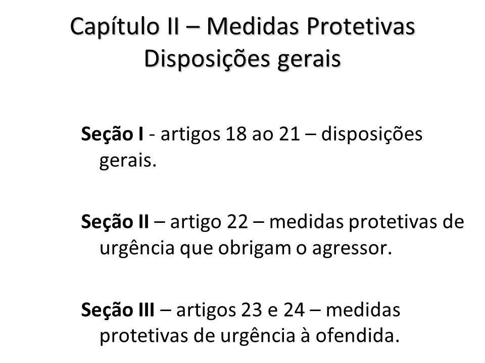 Capítulo II – Medidas Protetivas Disposições gerais Seção I - artigos 18 ao 21 – disposições gerais. Seção II – artigo 22 – medidas protetivas de urgê