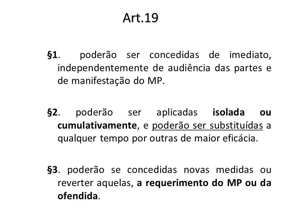 Art.19 §1. poderão ser concedidas de imediato, independentemente de audiência das partes e de manifestação do MP. §2. poderão ser aplicadas isolada ou