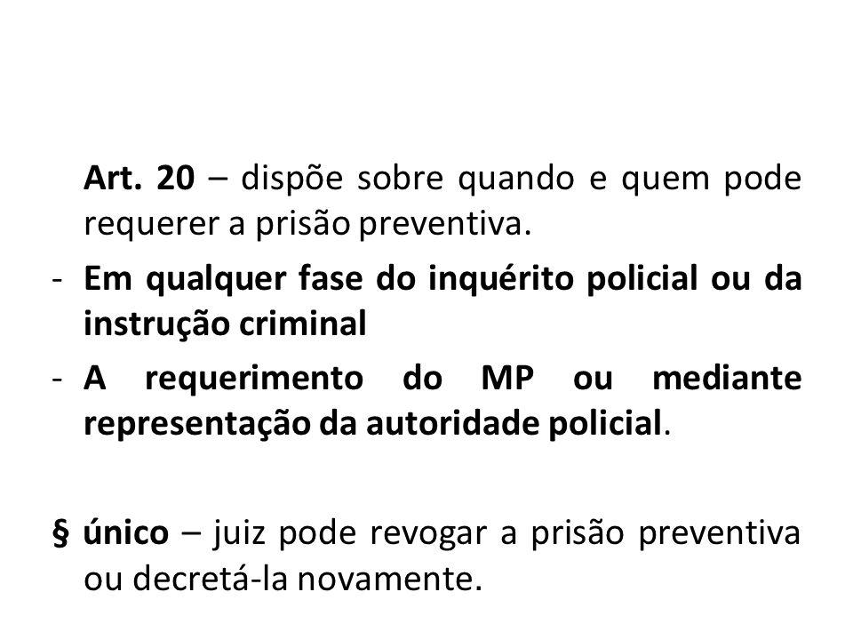 Art. 20 – dispõe sobre quando e quem pode requerer a prisão preventiva. -Em qualquer fase do inquérito policial ou da instrução criminal -A requerimen