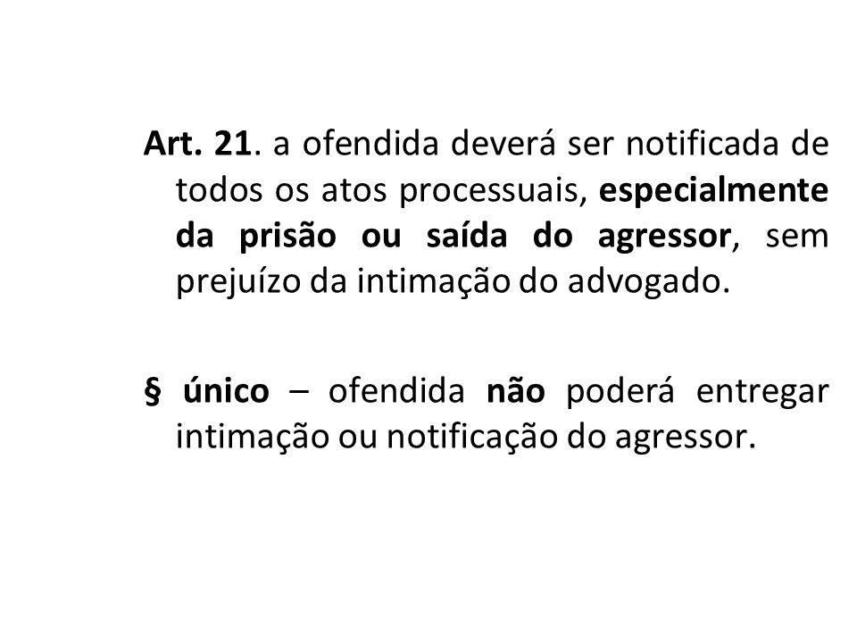 Art. 21. a ofendida deverá ser notificada de todos os atos processuais, especialmente da prisão ou saída do agressor, sem prejuízo da intimação do adv
