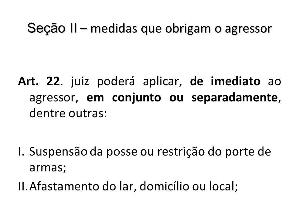Seção II – medidas que obrigam o agressor Art. 22. juiz poderá aplicar, de imediato ao agressor, em conjunto ou separadamente, dentre outras: I.Suspen