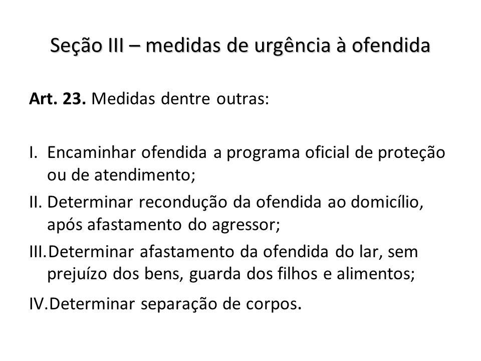Seção III – medidas de urgência à ofendida Art. 23. Medidas dentre outras: I.Encaminhar ofendida a programa oficial de proteção ou de atendimento; II.