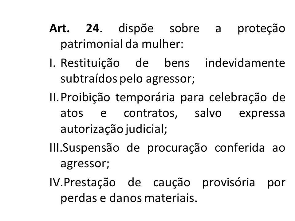 Art. 24. dispõe sobre a proteção patrimonial da mulher: I.Restituição de bens indevidamente subtraídos pelo agressor; II.Proibição temporária para cel