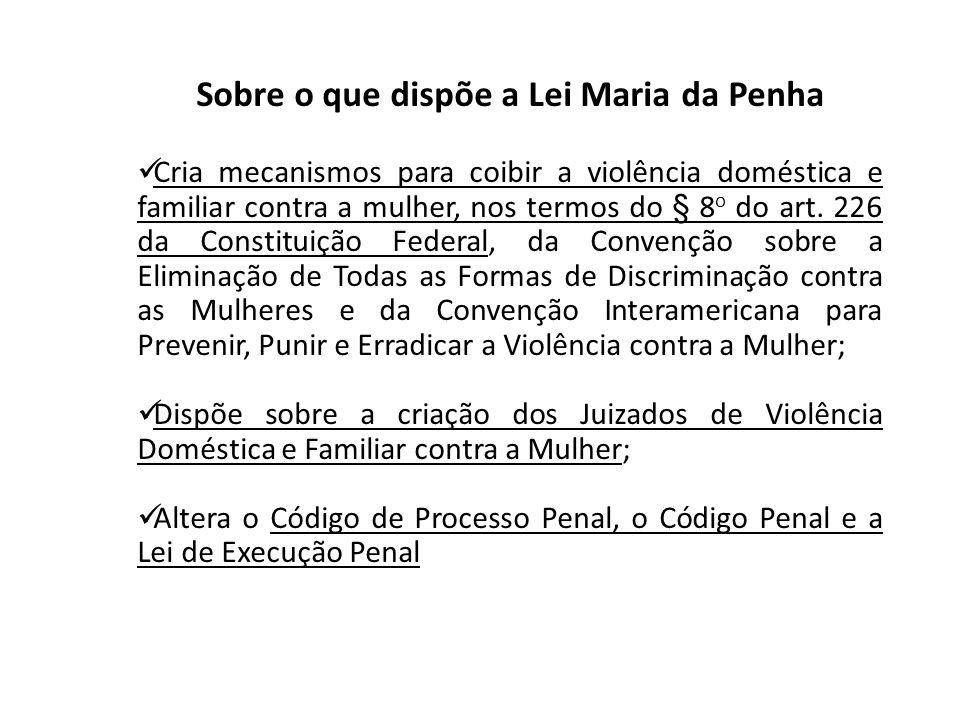 Sobre o que dispõe a Lei Maria da Penha Cria mecanismos para coibir a violência doméstica e familiar contra a mulher, nos termos do § 8 o do art. 226