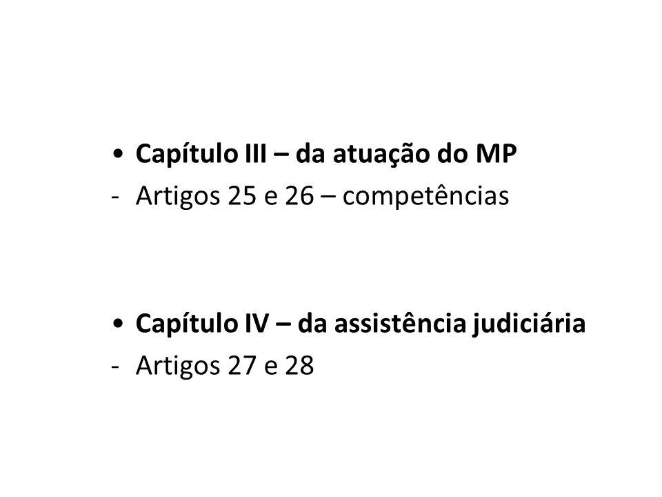 Capítulo III – da atuação do MP -Artigos 25 e 26 – competências Capítulo IV – da assistência judiciária -Artigos 27 e 28